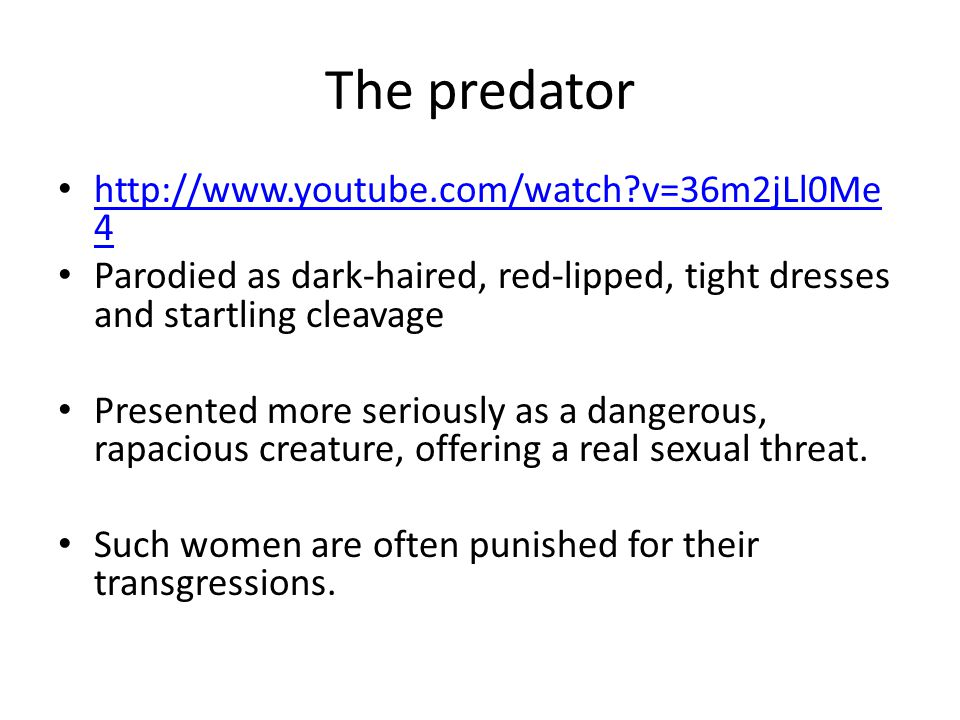 The predator http://www.youtube.com/watch?v=36m2jLl0Me 4 http://www.youtube.com/watch?v=36m2jLl0Me 4 Parodied as dark-haired, red-lipped, tight dresse