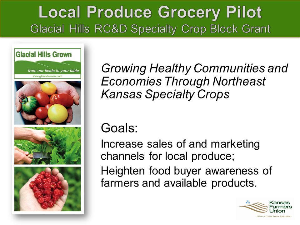 Growing Healthy Communities and Economies Through Northeast Kansas Specialty Crops Goals: Increase sales of and marketing channels for local produce; Heighten food buyer awareness of farmers and available products.
