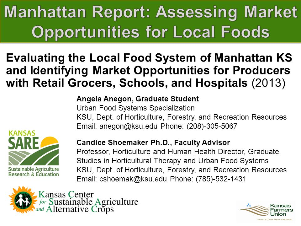 Evaluating the Local Food System of Manhattan KS and Identifying Market Opportunities for Producers with Retail Grocers, Schools, and Hospitals (2013) Angela Anegon, Graduate Student Urban Food Systems Specialization KSU, Dept.