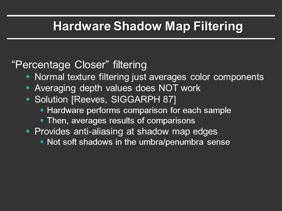 Hardware Shadow Map Filtering Percentage Closer filtering  Normal texture filtering just averages color components  Averaging depth values does NOT work  Solution [Reeves, SIGGARPH 87]  Hardware performs comparison for each sample  Then, averages results of comparisons  Provides anti-aliasing at shadow map edges  Not soft shadows in the umbra/penumbra sense