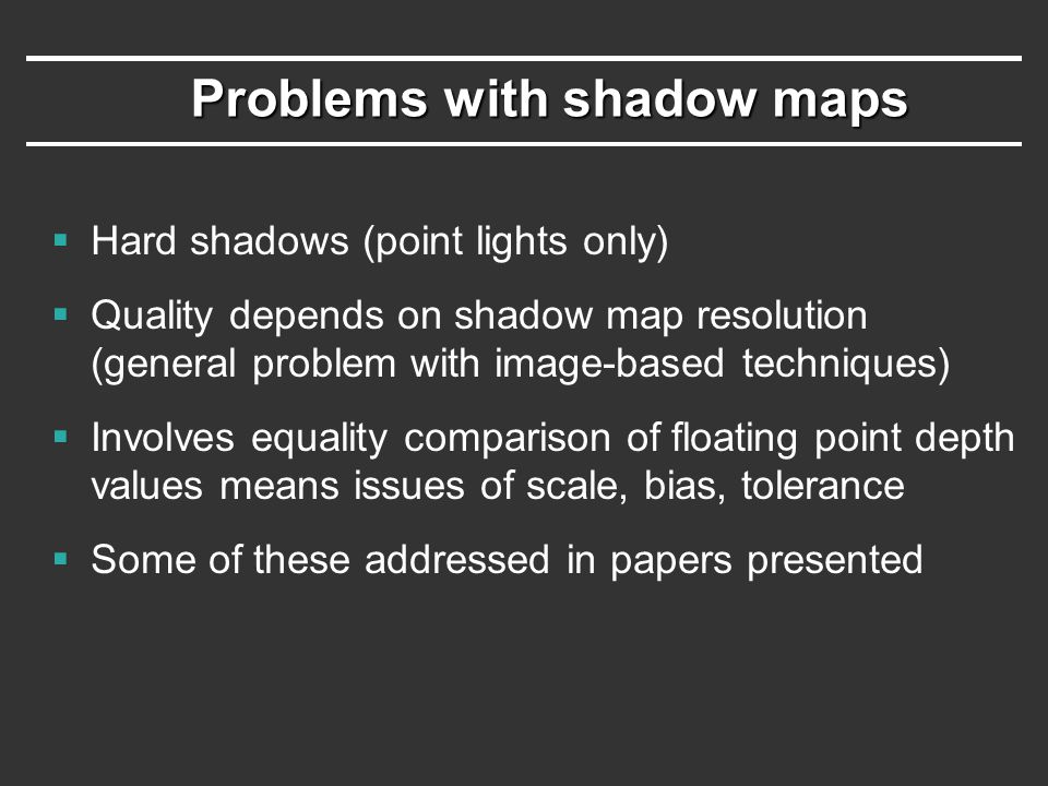 Problems with shadow maps  Hard shadows (point lights only)  Quality depends on shadow map resolution (general problem with image-based techniques)  Involves equality comparison of floating point depth values means issues of scale, bias, tolerance  Some of these addressed in papers presented