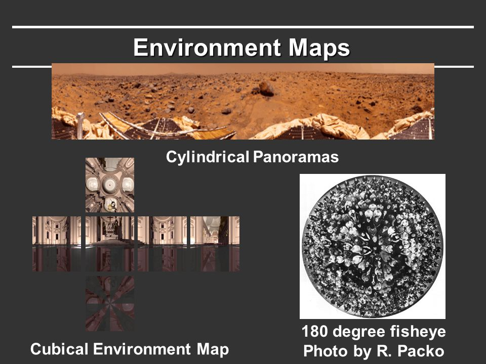 Environment Maps Cubical Environment Map 180 degree fisheye Photo by R. Packo Cylindrical Panoramas
