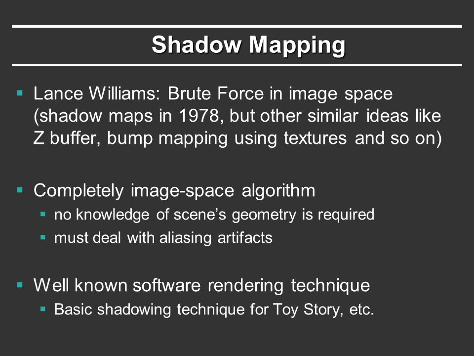 Shadow Mapping  Lance Williams: Brute Force in image space (shadow maps in 1978, but other similar ideas like Z buffer, bump mapping using textures and so on)  Completely image-space algorithm  no knowledge of scene's geometry is required  must deal with aliasing artifacts  Well known software rendering technique  Basic shadowing technique for Toy Story, etc.