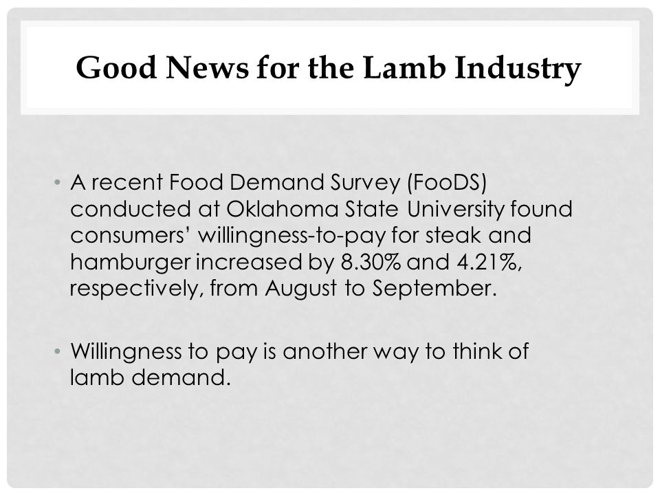 Good News for the Lamb Industry A recent Food Demand Survey (FooDS) conducted at Oklahoma State University found consumers' willingness-to-pay for steak and hamburger increased by 8.30% and 4.21%, respectively, from August to September.