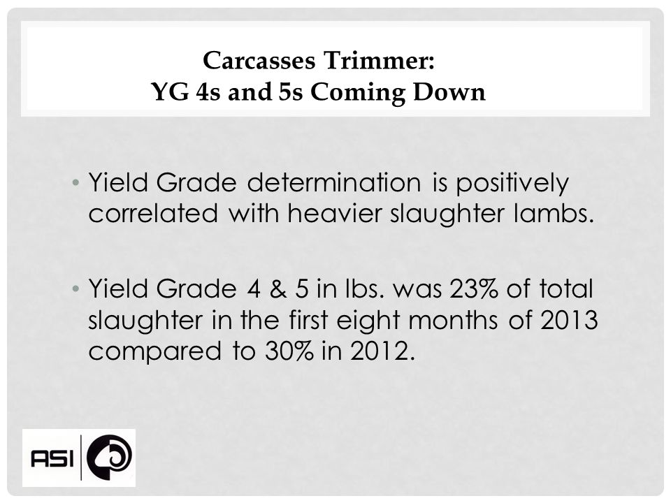 Carcasses Trimmer: YG 4s and 5s Coming Down Yield Grade determination is positively correlated with heavier slaughter lambs.