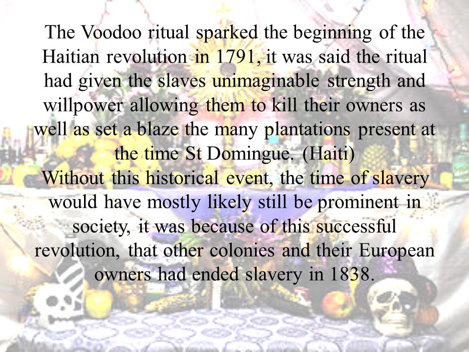 The Voodoo ritual sparked the beginning of the Haitian revolution in 1791, it was said the ritual had given the slaves unimaginable strength and willpower allowing them to kill their owners as well as set a blaze the many plantations present at the time St Domingue.