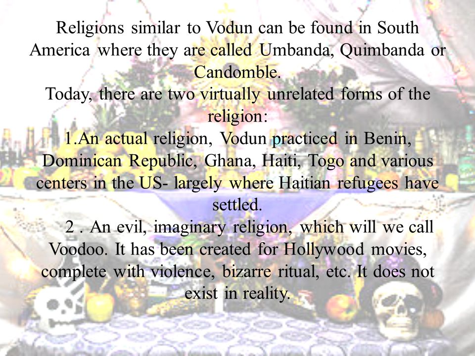 Religions similar to Vodun can be found in South America where they are called Umbanda, Quimbanda or Candomble.