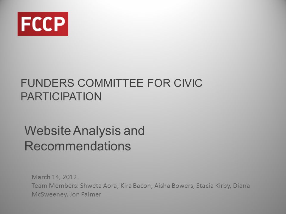 FUNDERS COMMITTEE FOR CIVIC PARTICIPATION Website Analysis and Recommendations March 14, 2012 Team Members: Shweta Aora, Kira Bacon, Aisha Bowers, Stacia Kirby, Diana McSweeney, Jon Palmer