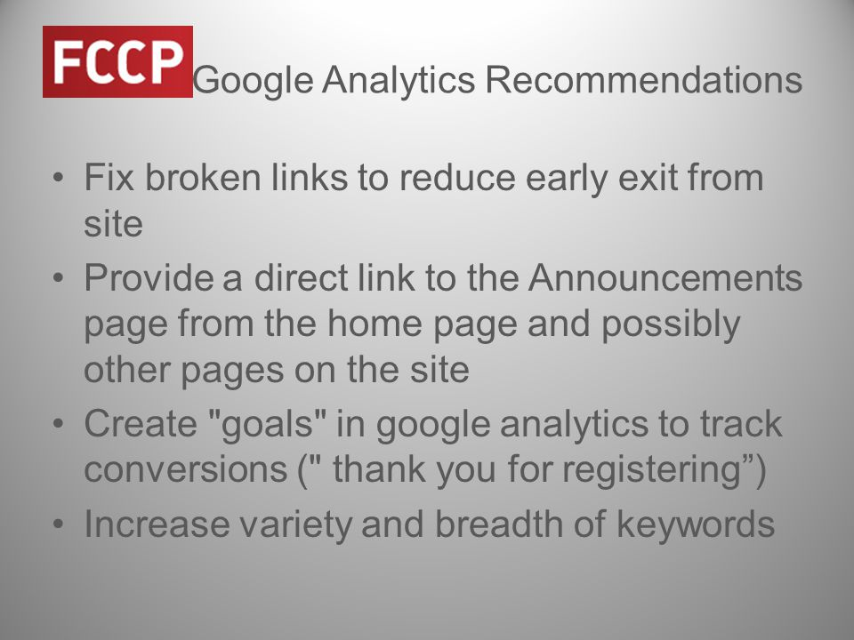 Google Analytics Recommendations Fix broken links to reduce early exit from site Provide a direct link to the Announcements page from the home page and possibly other pages on the site Create goals in google analytics to track conversions ( thank you for registering ) Increase variety and breadth of keywords