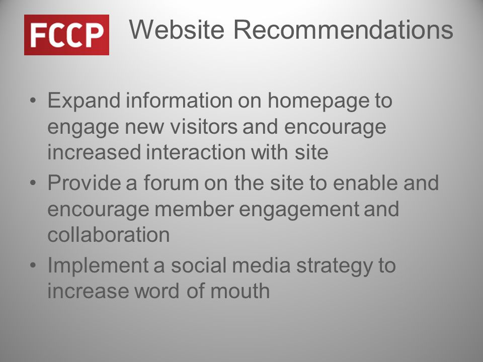 Website Recommendations Expand information on homepage to engage new visitors and encourage increased interaction with site Provide a forum on the site to enable and encourage member engagement and collaboration Implement a social media strategy to increase word of mouth