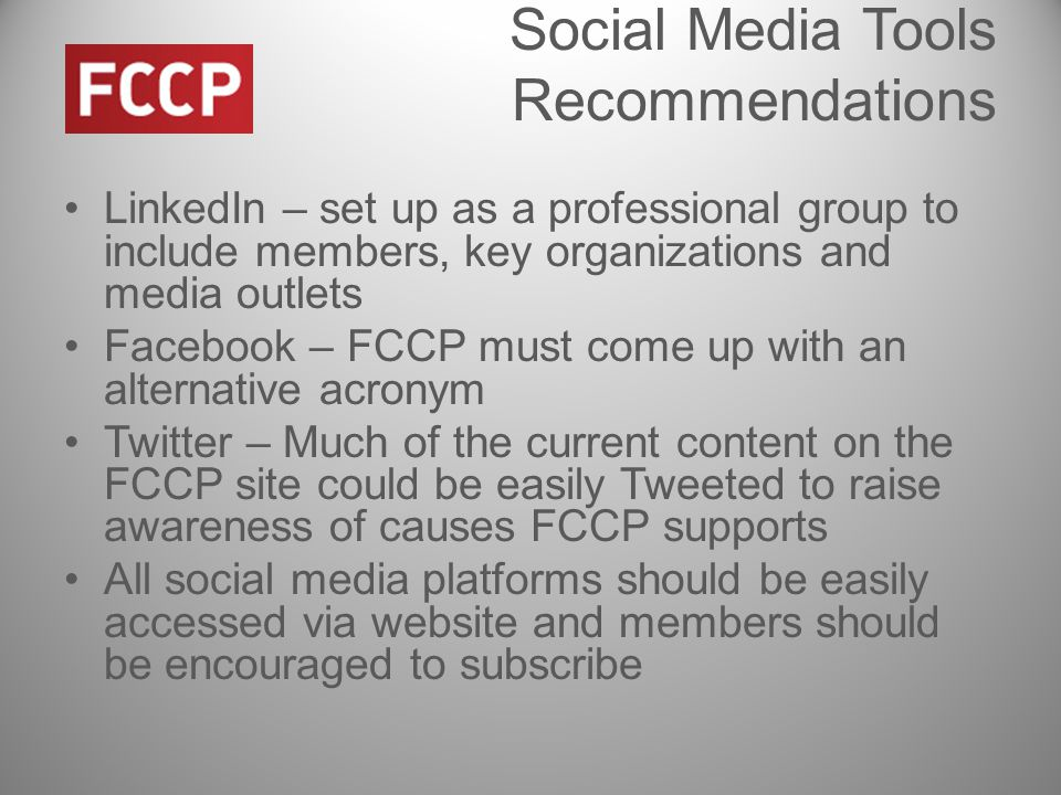 Social Media Tools Recommendations LinkedIn – set up as a professional group to include members, key organizations and media outlets Facebook – FCCP must come up with an alternative acronym Twitter – Much of the current content on the FCCP site could be easily Tweeted to raise awareness of causes FCCP supports All social media platforms should be easily accessed via website and members should be encouraged to subscribe