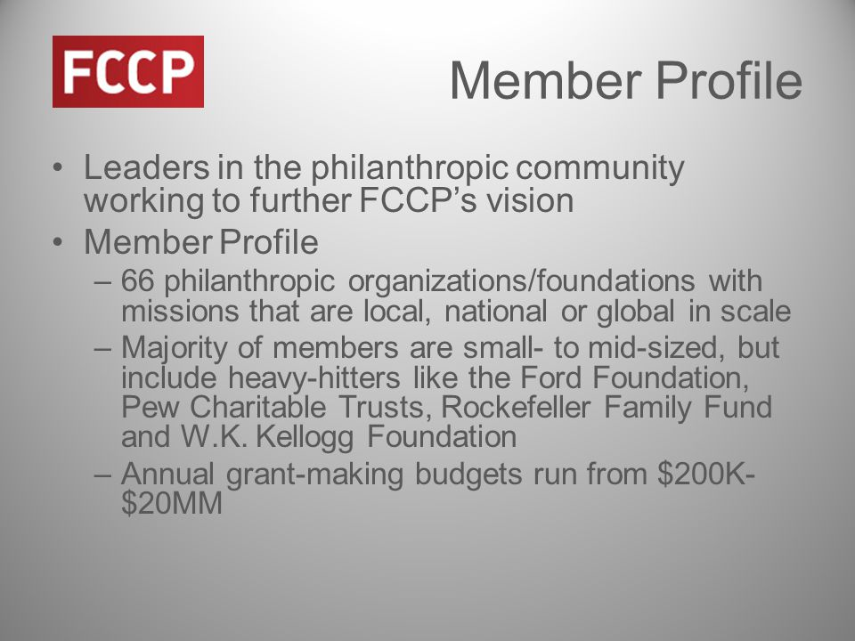 Member Profile Leaders in the philanthropic community working to further FCCP's vision Member Profile –66 philanthropic organizations/foundations with missions that are local, national or global in scale –Majority of members are small- to mid-sized, but include heavy-hitters like the Ford Foundation, Pew Charitable Trusts, Rockefeller Family Fund and W.K.