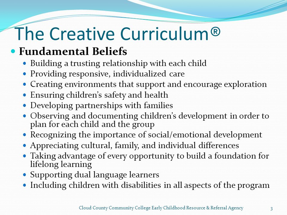 The Creative Curriculum ® Fundamental Beliefs Building a trusting relationship with each child Providing responsive, individualized care Creating environments that support and encourage exploration Ensuring children's safety and health Developing partnerships with families Observing and documenting children's development in order to plan for each child and the group Recognizing the importance of social/emotional development Appreciating cultural, family, and individual differences Taking advantage of every opportunity to build a foundation for lifelong learning Supporting dual language learners Including children with disabilities in all aspects of the program Cloud County Community College Early Childhood Resource & Referral Agency3