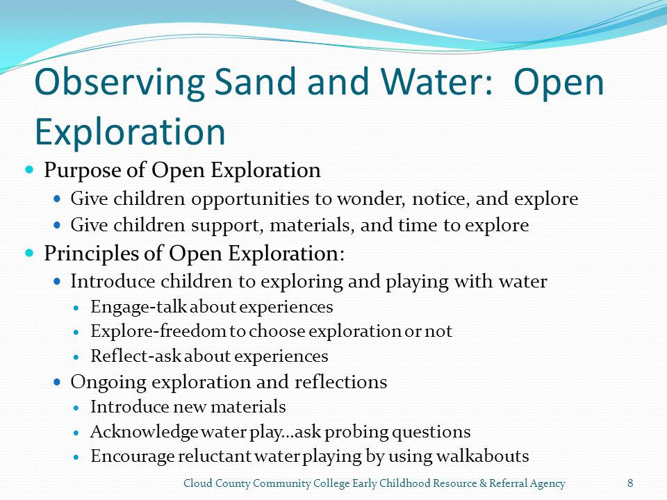 Observing Sand and Water: Open Exploration Purpose of Open Exploration Give children opportunities to wonder, notice, and explore Give children support, materials, and time to explore Principles of Open Exploration: Introduce children to exploring and playing with water Engage-talk about experiences Explore-freedom to choose exploration or not Reflect-ask about experiences Ongoing exploration and reflections Introduce new materials Acknowledge water play…ask probing questions Encourage reluctant water playing by using walkabouts Cloud County Community College Early Childhood Resource & Referral Agency8