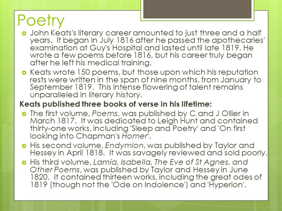 Poetry  John Keats's literary career amounted to just three and a half years. It began in July 1816 after he passed the apothecaries' examination at