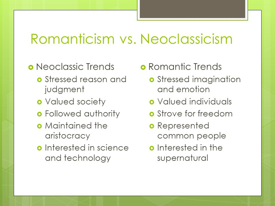 Romanticism vs. Neoclassicism  Neoclassic Trends  Stressed reason and judgment  Valued society  Followed authority  Maintained the aristocracy 