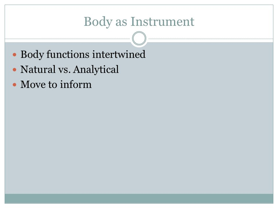 Body as Instrument Body functions intertwined Natural vs. Analytical Move to inform