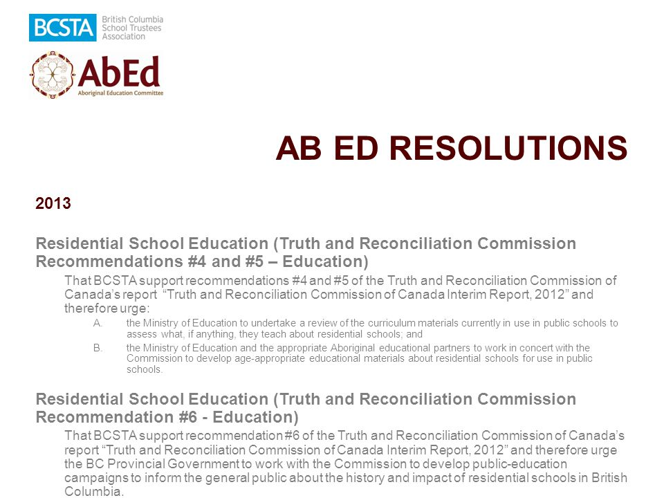 AB ED RESOLUTIONS 2013 Residential School Education (Truth and Reconciliation Commission Recommendations #4 and #5 – Education) That BCSTA support recommendations #4 and #5 of the Truth and Reconciliation Commission of Canada's report Truth and Reconciliation Commission of Canada Interim Report, 2012 and therefore urge: A.the Ministry of Education to undertake a review of the curriculum materials currently in use in public schools to assess what, if anything, they teach about residential schools; and B.the Ministry of Education and the appropriate Aboriginal educational partners to work in concert with the Commission to develop age-appropriate educational materials about residential schools for use in public schools.