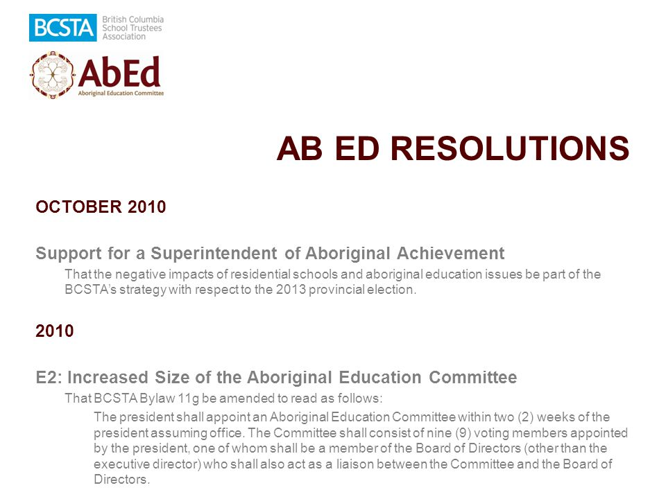 AB ED RESOLUTIONS OCTOBER 2010 Support for a Superintendent of Aboriginal Achievement That the negative impacts of residential schools and aboriginal education issues be part of the BCSTA's strategy with respect to the 2013 provincial election.