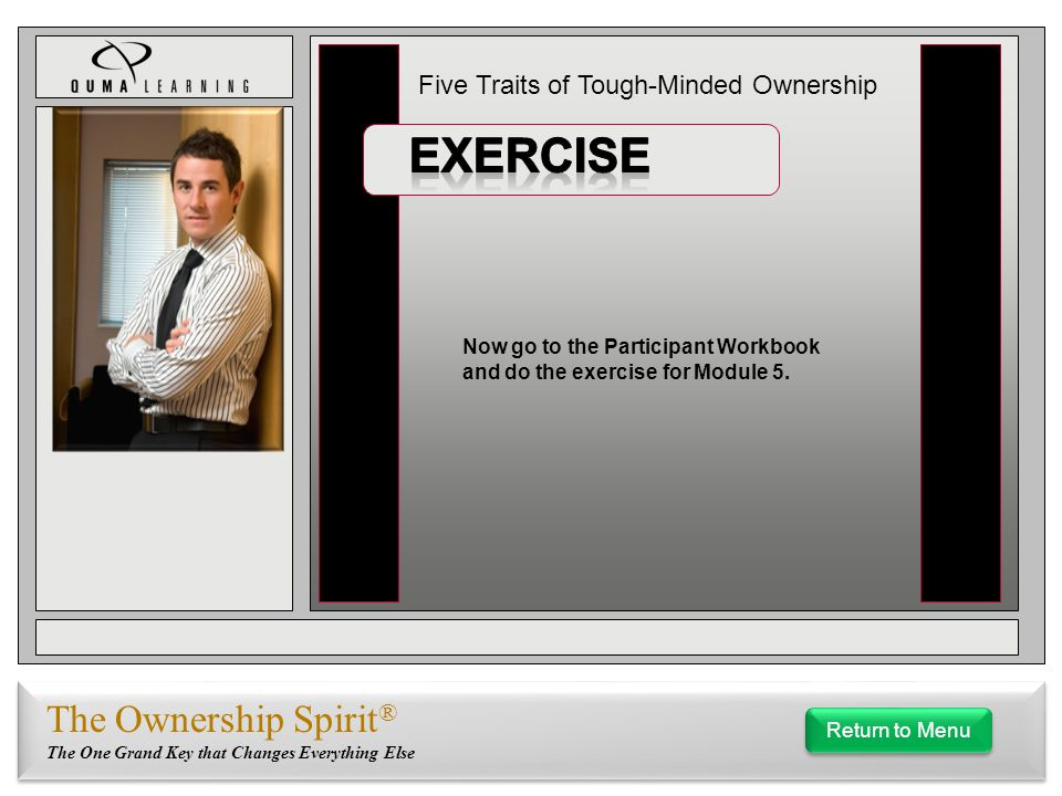 Five Traits of Tough-Minded Ownership The Ownership Spirit ® The One Grand Key that Changes Everything Else Now go to the Participant Workbook and do the exercise for Module 5.
