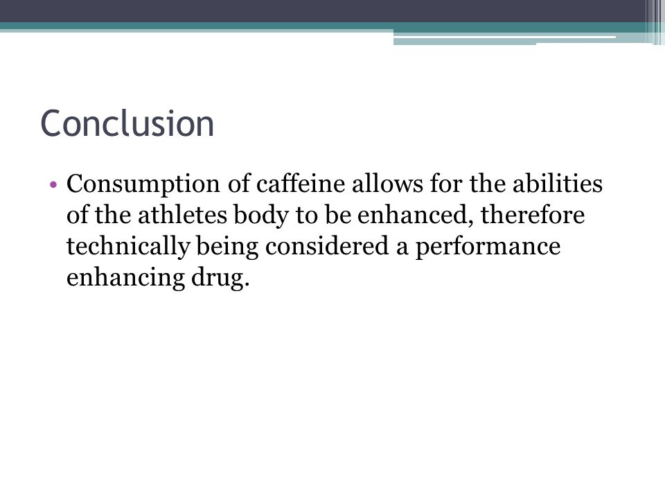 Conclusion Consumption of caffeine allows for the abilities of the athletes body to be enhanced, therefore technically being considered a performance enhancing drug.