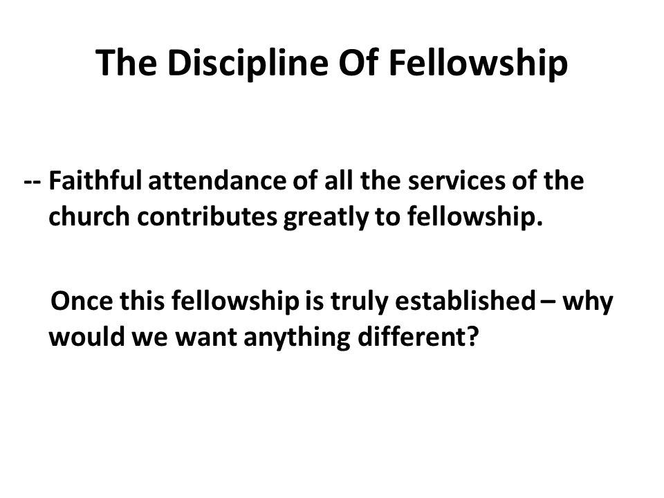The Discipline Of Fellowship -- Faithful attendance of all the services of the church contributes greatly to fellowship.