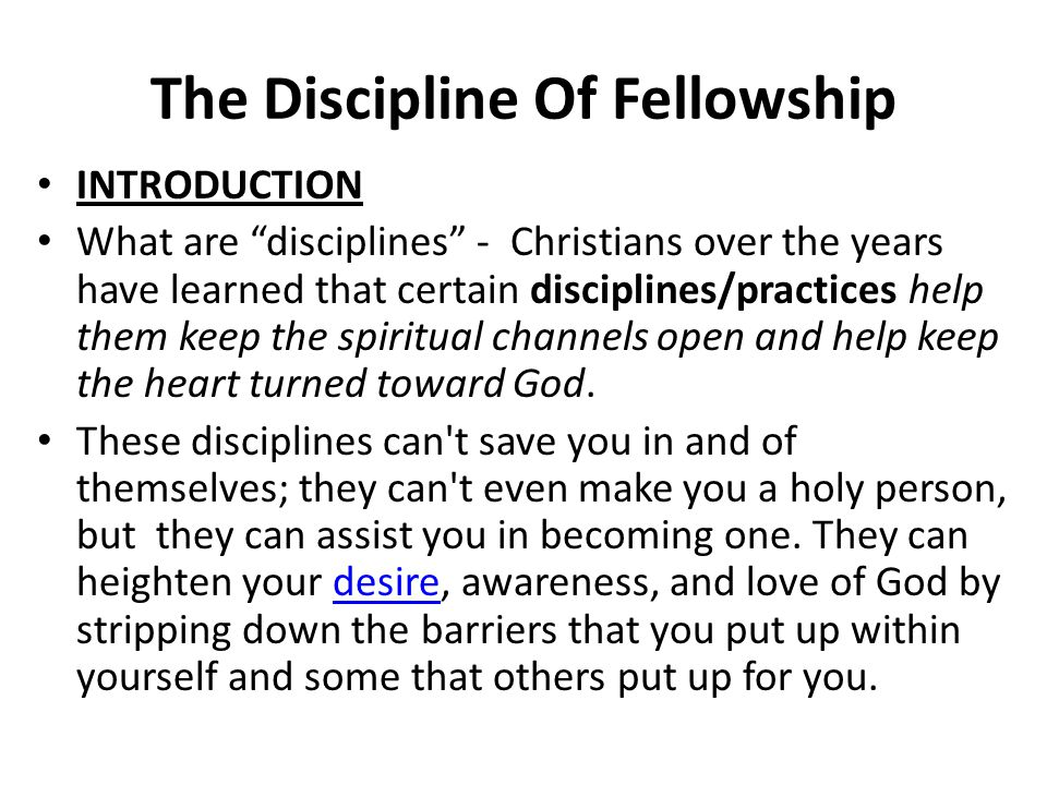 The Discipline Of Fellowship INTRODUCTION What are disciplines - Christians over the years have learned that certain disciplines/practices help them keep the spiritual channels open and help keep the heart turned toward God.