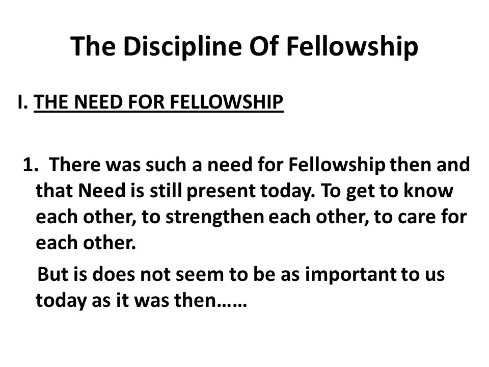 The Discipline Of Fellowship I. THE NEED FOR FELLOWSHIP 1.