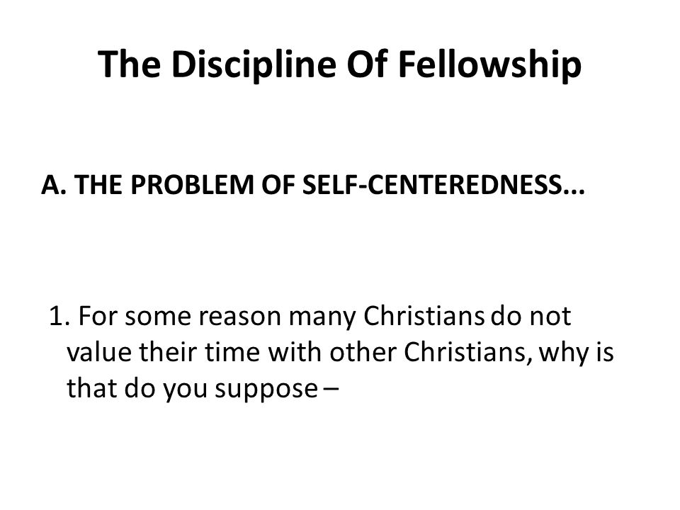 The Discipline Of Fellowship A. THE PROBLEM OF SELF-CENTEREDNESS...