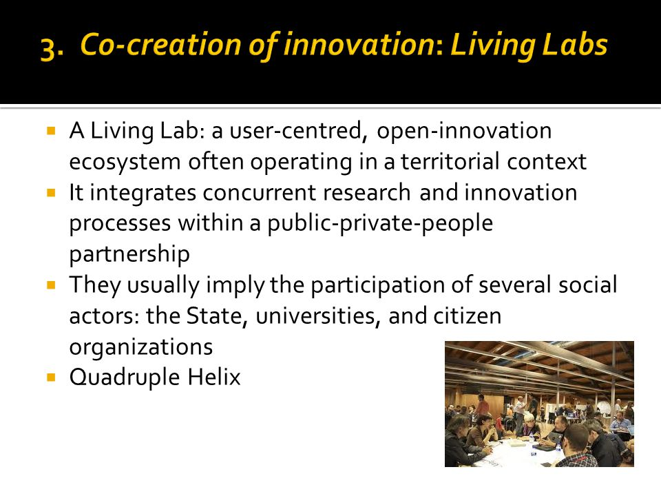  A Living Lab: a user-centred, open-innovation ecosystem often operating in a territorial context  It integrates concurrent research and innovation
