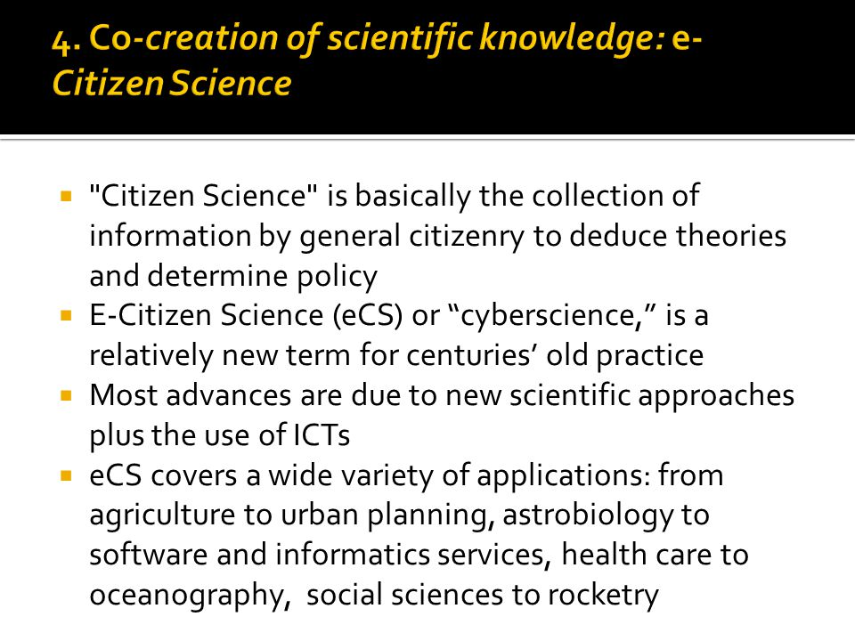  Citizen Science is basically the collection of information by general citizenry to deduce theories and determine policy  E-Citizen Science (eCS) or cyberscience, is a relatively new term for centuries' old practice  Most advances are due to new scientific approaches plus the use of ICTs  eCS covers a wide variety of applications: from agriculture to urban planning, astrobiology to software and informatics services, health care to oceanography, social sciences to rocketry