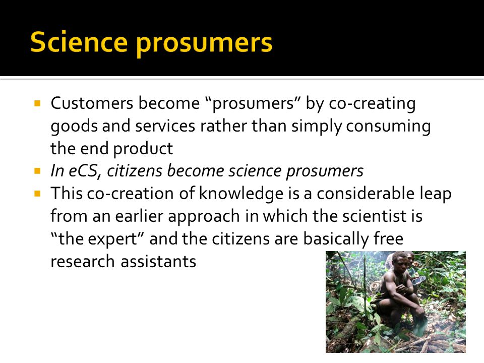  Customers become prosumers by co-creating goods and services rather than simply consuming the end product  In eCS, citizens become science prosumers  This co-creation of knowledge is a considerable leap from an earlier approach in which the scientist is the expert and the citizens are basically free research assistants