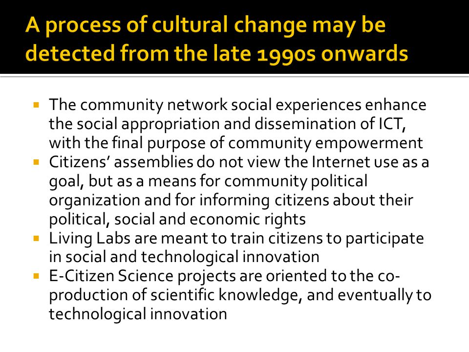  The community network social experiences enhance the social appropriation and dissemination of ICT, with the final purpose of community empowerment  Citizens' assemblies do not view the Internet use as a goal, but as a means for community political organization and for informing citizens about their political, social and economic rights  Living Labs are meant to train citizens to participate in social and technological innovation  E-Citizen Science projects are oriented to the co- production of scientific knowledge, and eventually to technological innovation