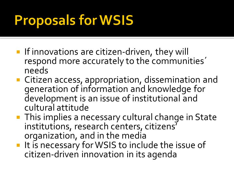  If innovations are citizen-driven, they will respond more accurately to the communities´ needs  Citizen access, appropriation, dissemination and generation of information and knowledge for development is an issue of institutional and cultural attitude  This implies a necessary cultural change in State institutions, research centers, citizens' organization, and in the media  It is necessary for WSIS to include the issue of citizen-driven innovation in its agenda
