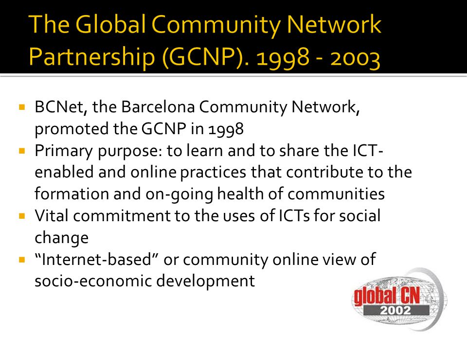  BCNet, the Barcelona Community Network, promoted the GCNP in 1998  Primary purpose: to learn and to share the ICT- enabled and online practices that contribute to the formation and on-going health of communities  Vital commitment to the uses of ICTs for social change  Internet-based or community online view of socio-economic development
