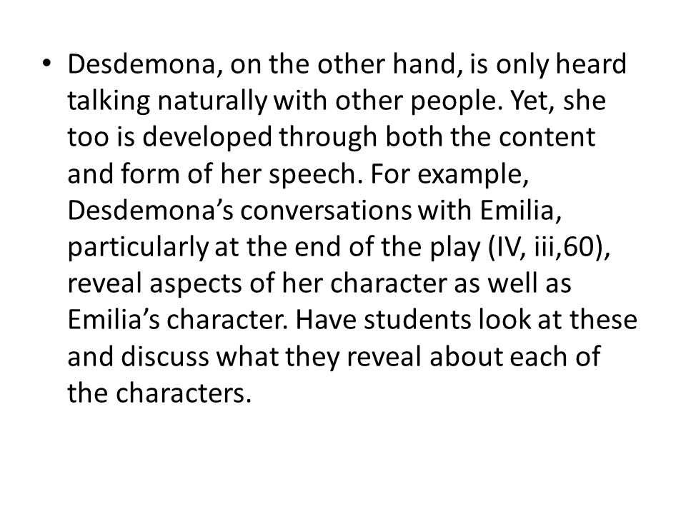 Desdemona, on the other hand, is only heard talking naturally with other people. Yet, she too is developed through both the content and form of her sp