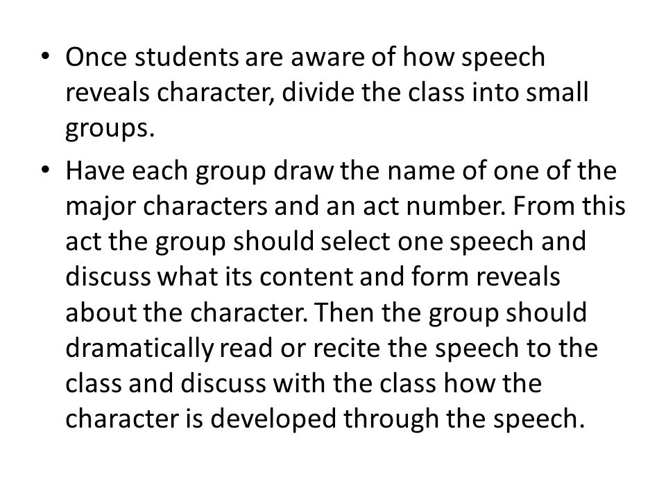 Once students are aware of how speech reveals character, divide the class into small groups. Have each group draw the name of one of the major charact