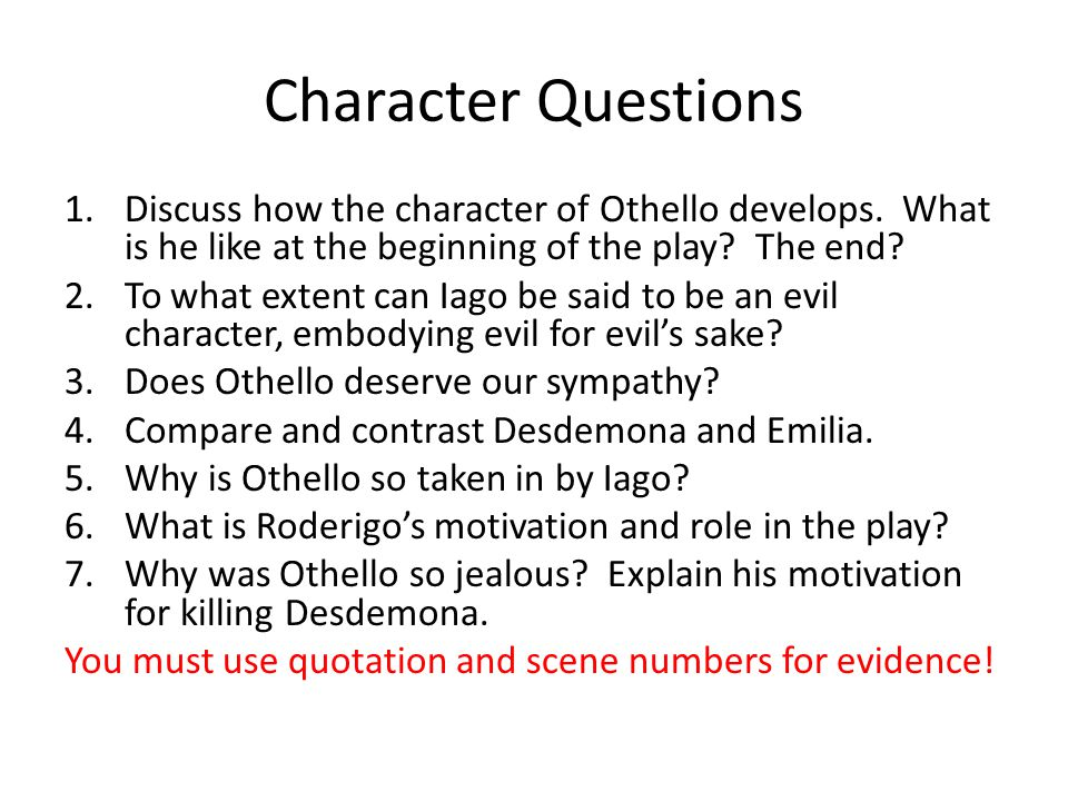 Character Questions 1.Discuss how the character of Othello develops. What is he like at the beginning of the play? The end? 2.To what extent can Iago