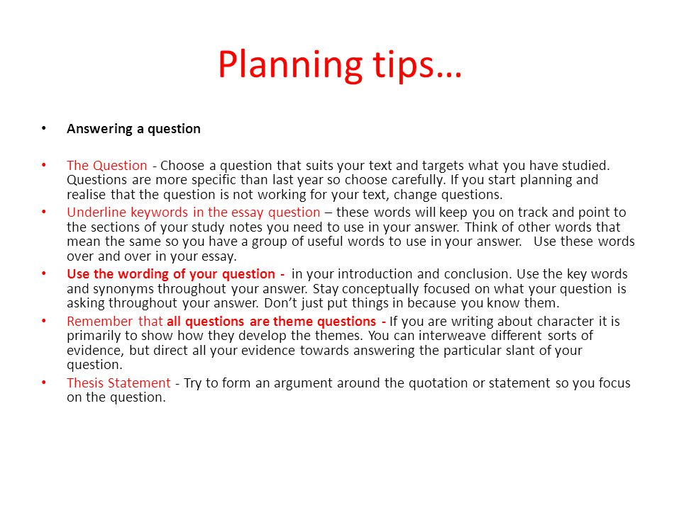 Planning tips… Answering a question The Question - Choose a question that suits your text and targets what you have studied. Questions are more specif