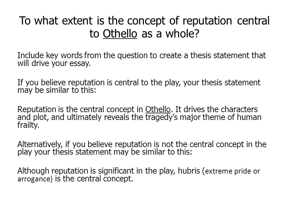 To what extent is the concept of reputation central to Othello as a whole? Include key words from the question to create a thesis statement that will
