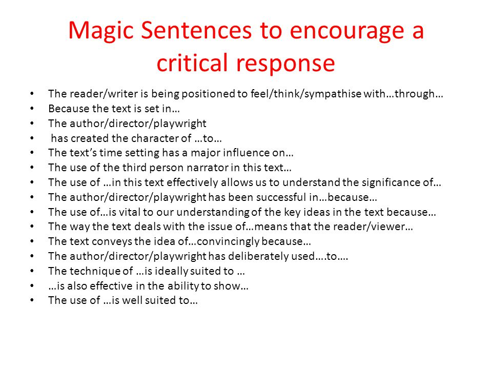 Magic Sentences to encourage a critical response The reader/writer is being positioned to feel/think/sympathise with…through… Because the text is set