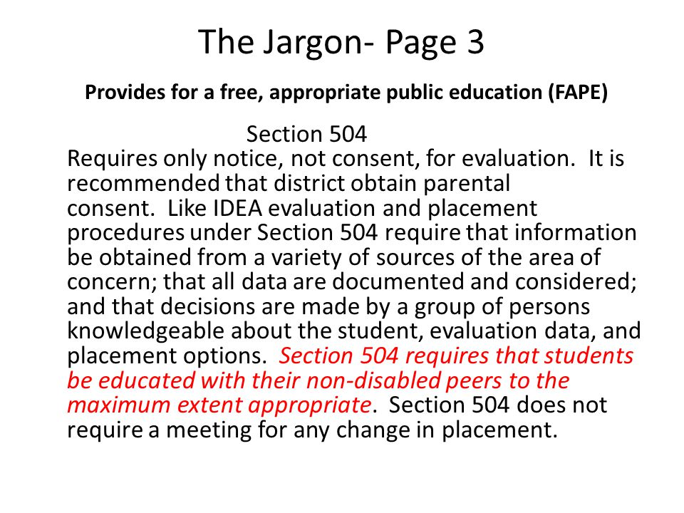 The Jargon- Page 3 Provides for a free, appropriate public education (FAPE) Section 504 Requires only notice, not consent, for evaluation.
