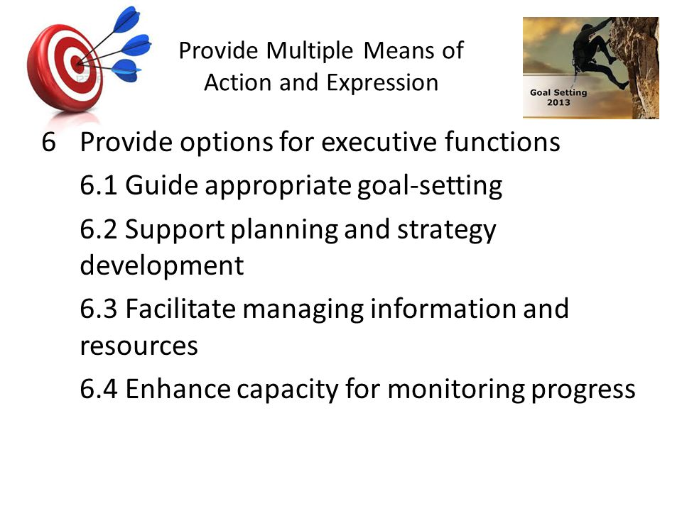Provide Multiple Means of Action and Expression 6Provide options for executive functions 6.1 Guide appropriate goal-setting 6.2 Support planning and strategy development 6.3 Facilitate managing information and resources 6.4 Enhance capacity for monitoring progress