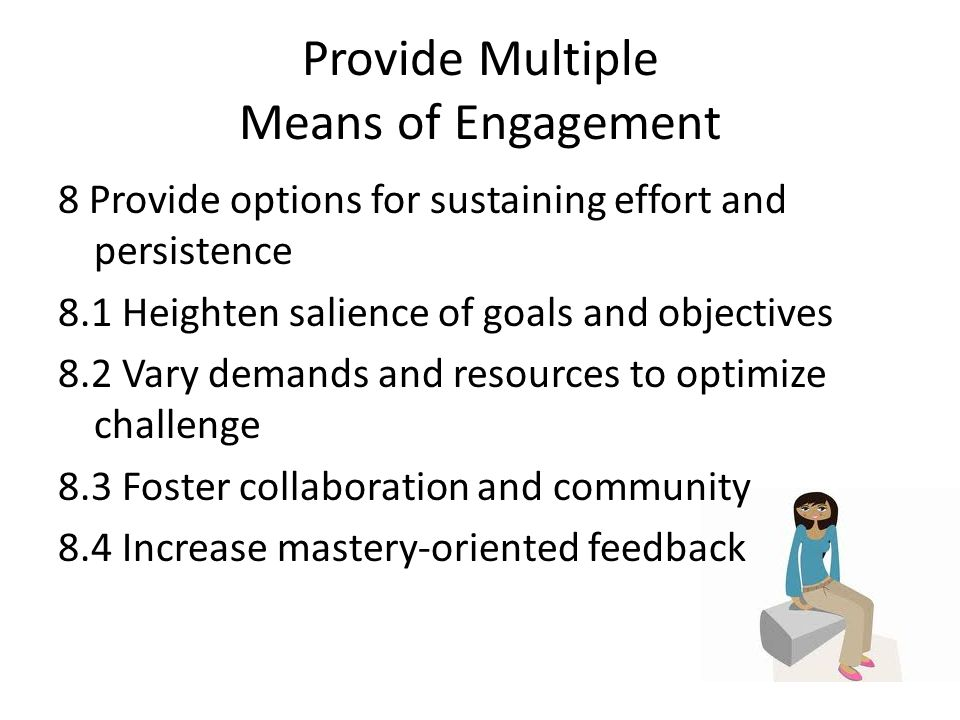 Provide Multiple Means of Engagement 8 Provide options for sustaining effort and persistence 8.1 Heighten salience of goals and objectives 8.2 Vary demands and resources to optimize challenge 8.3 Foster collaboration and community 8.4 Increase mastery-oriented feedback