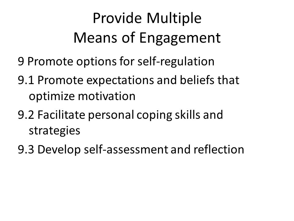 Provide Multiple Means of Engagement 9 Promote options for self-regulation 9.1 Promote expectations and beliefs that optimize motivation 9.2 Facilitate personal coping skills and strategies 9.3 Develop self-assessment and reflection