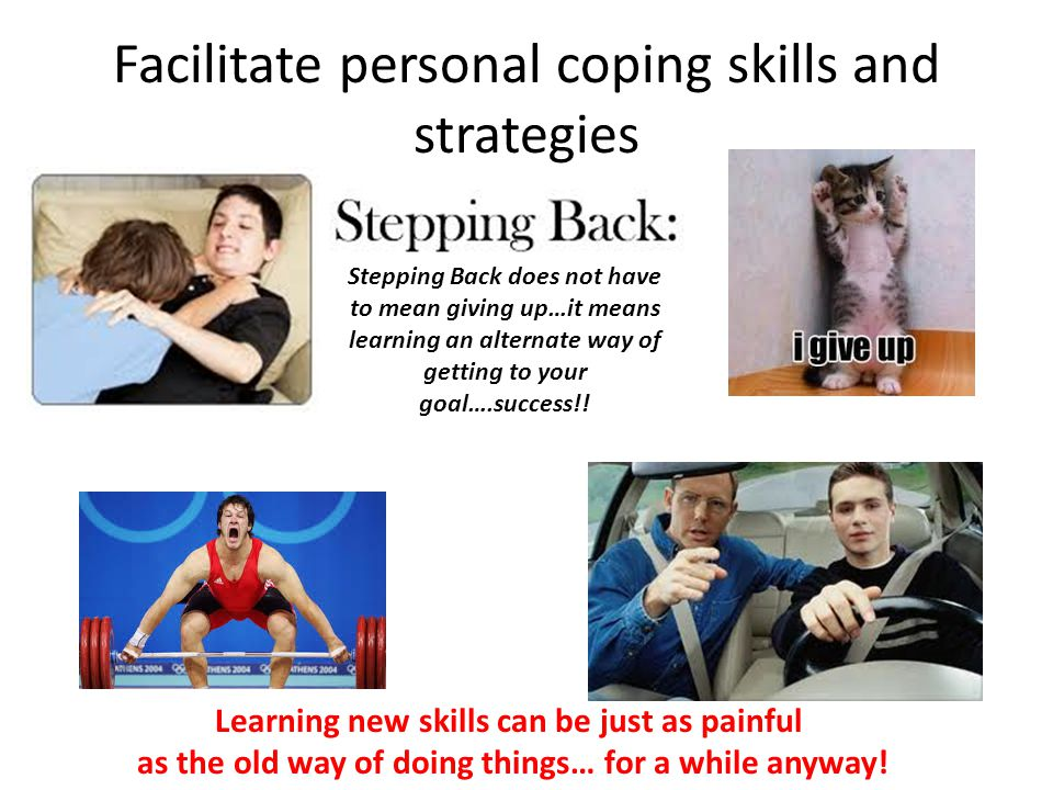 Facilitate personal coping skills and strategies Learning new skills can be just as painful as the old way of doing things… for a while anyway.