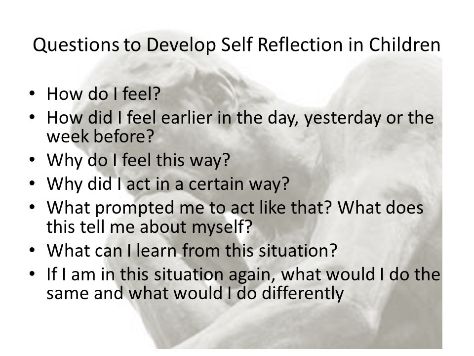 Questions to Develop Self Reflection in Children How do I feel? How did I feel earlier in the day, yesterday or the week before? Why do I feel this wa