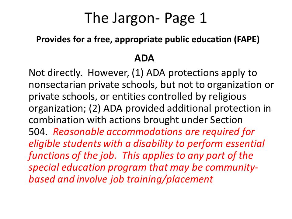The Jargon- Page 1 Provides for a free, appropriate public education (FAPE) ADA Not directly. However, (1) ADA protections apply to nonsectarian priva