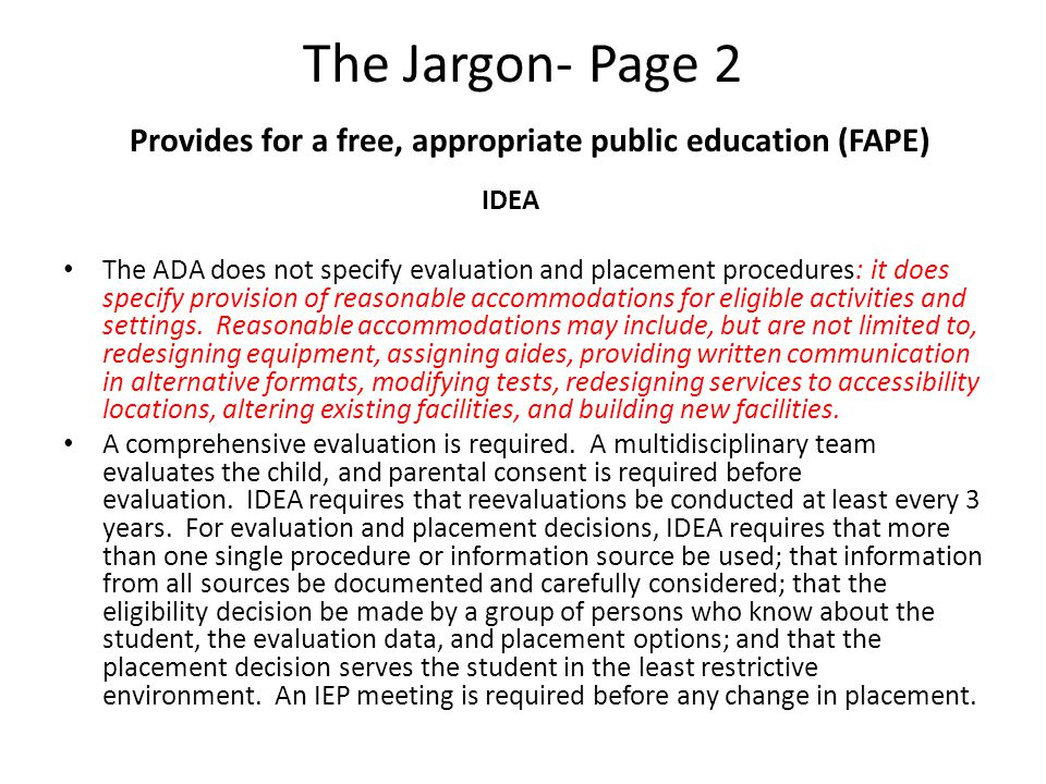 The Jargon- Page 2 Provides for a free, appropriate public education (FAPE) IDEA The ADA does not specify evaluation and placement procedures: it does specify provision of reasonable accommodations for eligible activities and settings.
