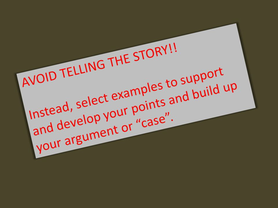 """AVOID TELLING THE STORY!! Instead, select examples to support and develop your points and build up your argument or """"case""""."""